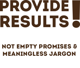 Provide Results! Not empty promises & meaning jargon.